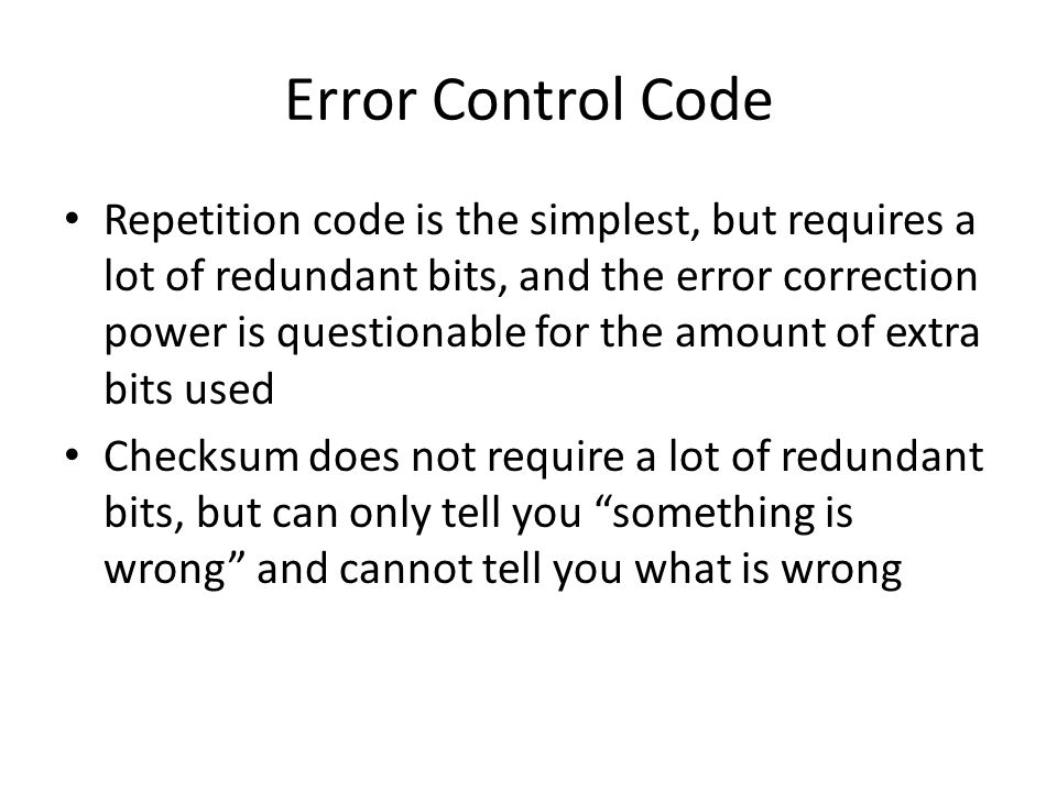 Error Control Code Repetition code is the simplest, but requires a lot of redundant bits, and the error correction power is questionable for the amoun