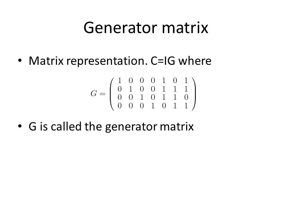 Generator matrix Matrix representation. C=IG where G is called the generator matrix