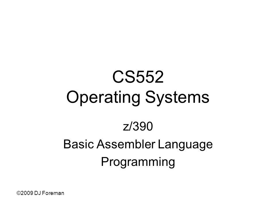 ©2009 DJ Foreman CS552 Operating Systems z/390 Basic Assembler Language Programming