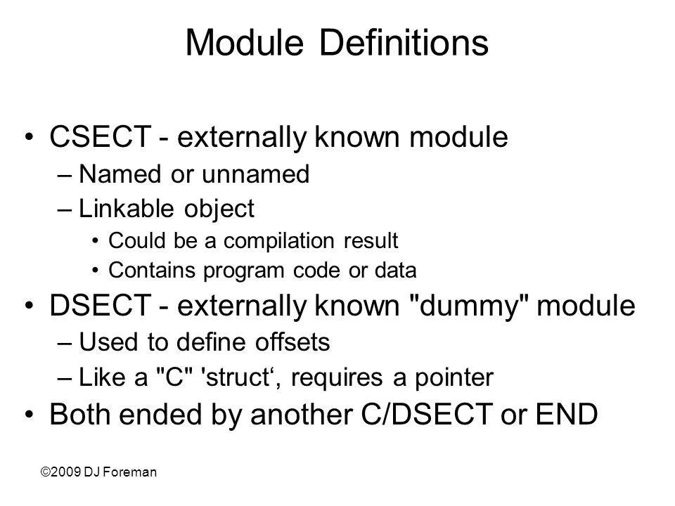 ©2009 DJ Foreman Module Definitions CSECT - externally known module –Named or unnamed –Linkable object Could be a compilation result Contains program code or data DSECT - externally known dummy module –Used to define offsets –Like a C struct', requires a pointer Both ended by another C/DSECT or END