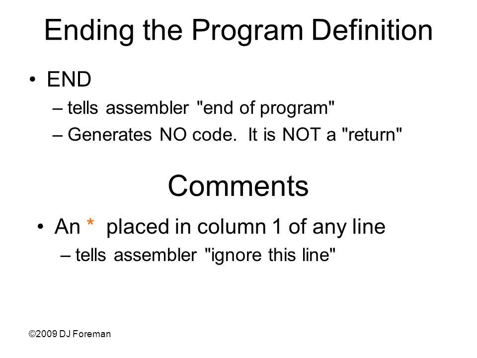 ©2009 DJ Foreman Ending the Program Definition END –tells assembler end of program –Generates NO code.