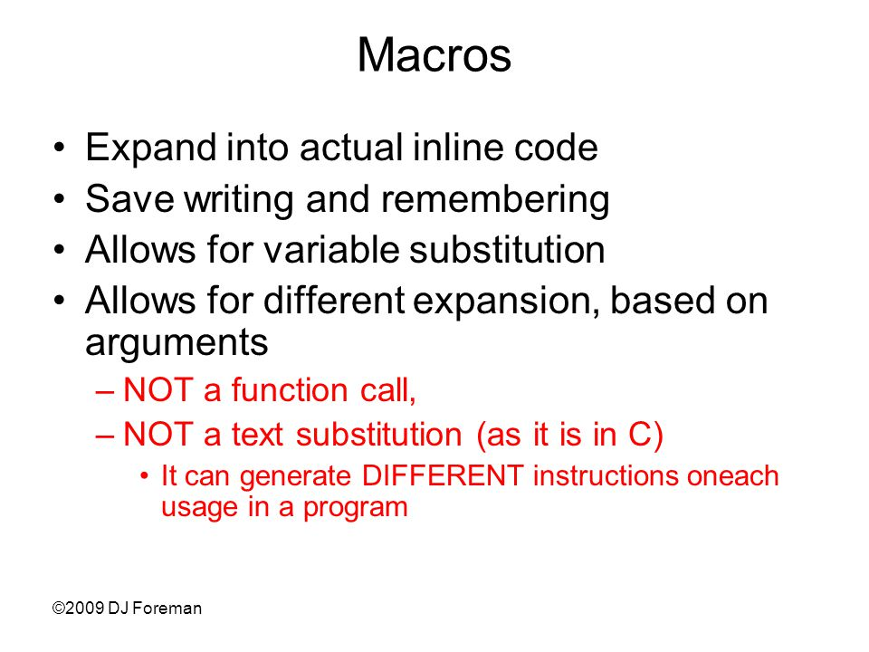 ©2009 DJ Foreman Macros Expand into actual inline code Save writing and remembering Allows for variable substitution Allows for different expansion, based on arguments –NOT a function call, –NOT a text substitution (as it is in C) It can generate DIFFERENT instructions oneach usage in a program