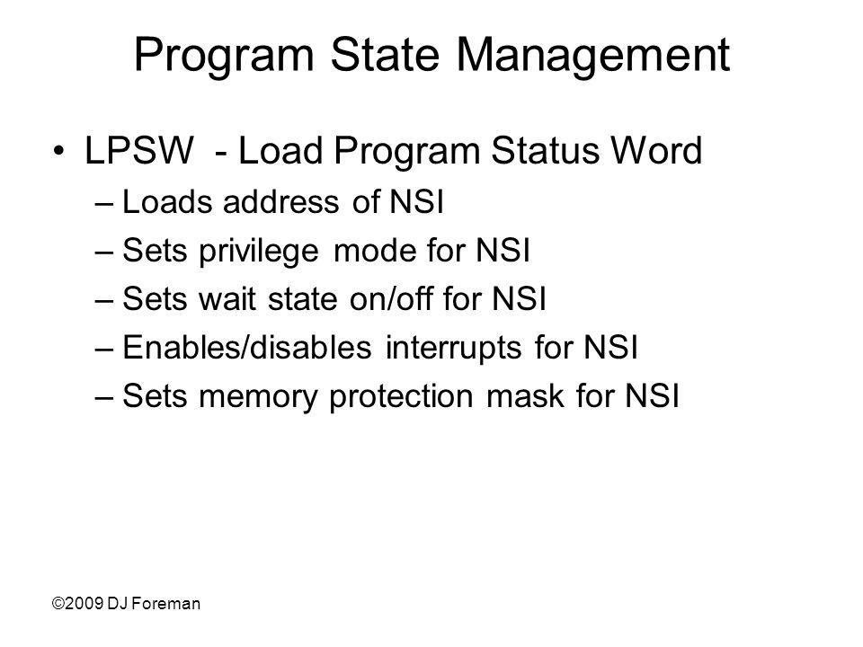 ©2009 DJ Foreman Program State Management LPSW - Load Program Status Word –Loads address of NSI –Sets privilege mode for NSI –Sets wait state on/off for NSI –Enables/disables interrupts for NSI –Sets memory protection mask for NSI