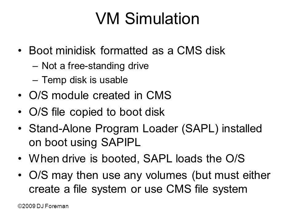 ©2009 DJ Foreman VM Simulation Boot minidisk formatted as a CMS disk –Not a free-standing drive –Temp disk is usable O/S module created in CMS O/S file copied to boot disk Stand-Alone Program Loader (SAPL) installed on boot using SAPIPL When drive is booted, SAPL loads the O/S O/S may then use any volumes (but must either create a file system or use CMS file system