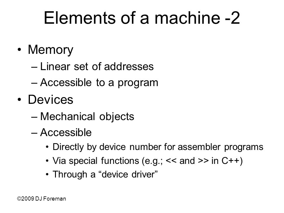 Elements of a machine -2 Memory –Linear set of addresses –Accessible to a program Devices –Mechanical objects –Accessible Directly by device number for assembler programs Via special functions (e.g.; > in C++) Through a device driver ©2009 DJ Foreman