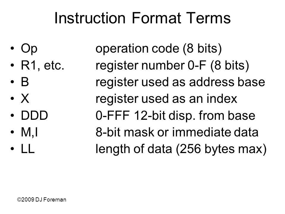 ©2009 DJ Foreman Instruction Format Terms Opoperation code (8 bits) R1, etc.register number 0-F (8 bits) Bregister used as address base Xregister used as an index DDD0-FFF 12-bit disp.