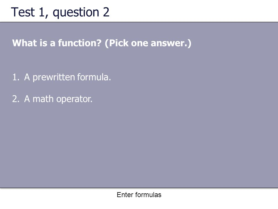 Enter formulas Test 1, question 2 What is a function.