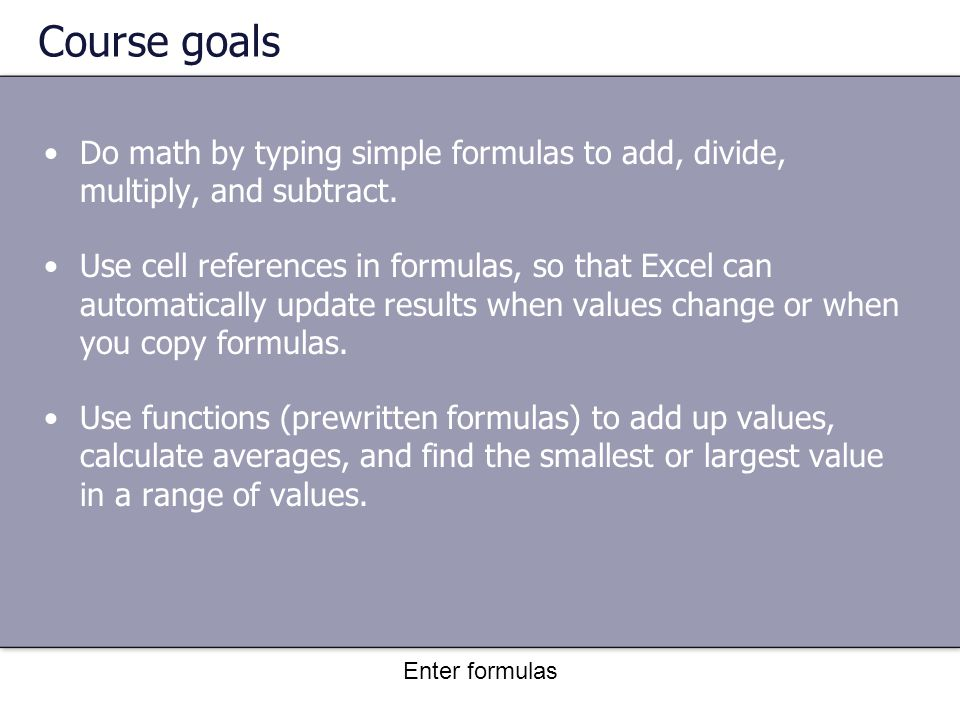 Enter formulas Course goals Do math by typing simple formulas to add, divide, multiply, and subtract.