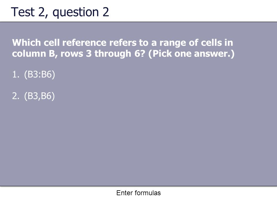Enter formulas Test 2, question 2 Which cell reference refers to a range of cells in column B, rows 3 through 6.