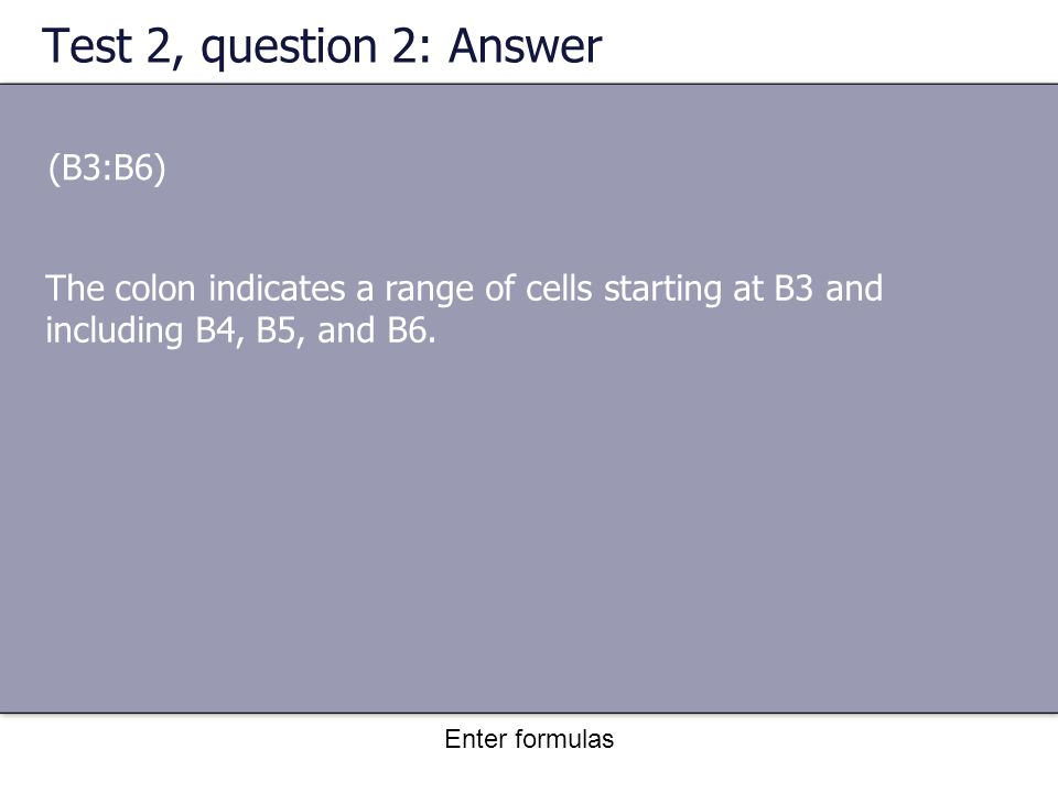 Enter formulas Test 2, question 2: Answer (B3:B6) The colon indicates a range of cells starting at B3 and including B4, B5, and B6.