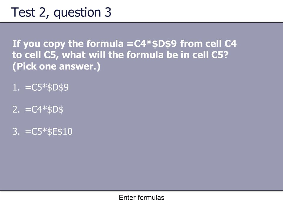 Enter formulas Test 2, question 3 If you copy the formula =C4*$D$9 from cell C4 to cell C5, what will the formula be in cell C5.