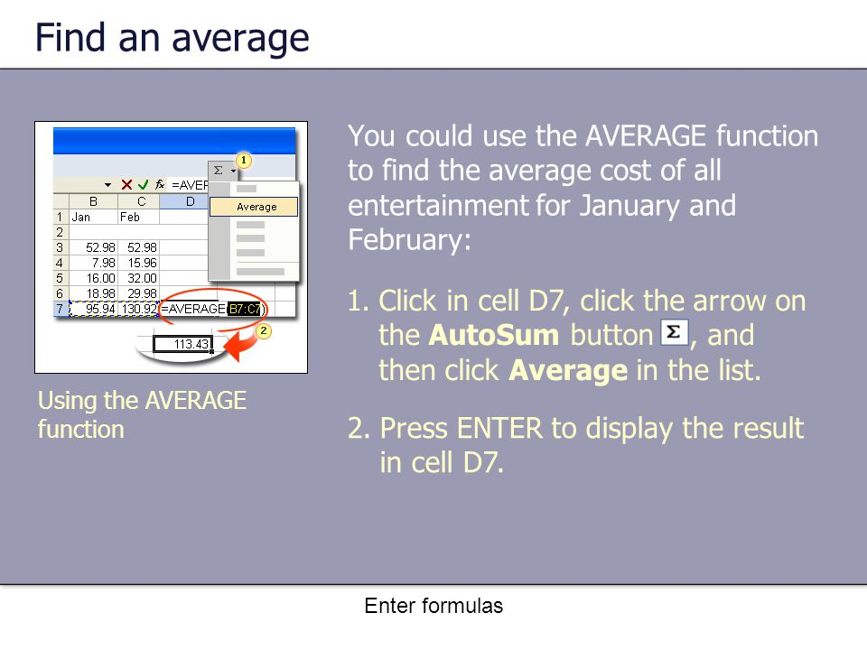 Enter formulas Find an average You could use the AVERAGE function to find the average cost of all entertainment for January and February: Using the AVERAGE function 1.Click in cell D7, click the arrow on the AutoSum button, and then click Average in the list.