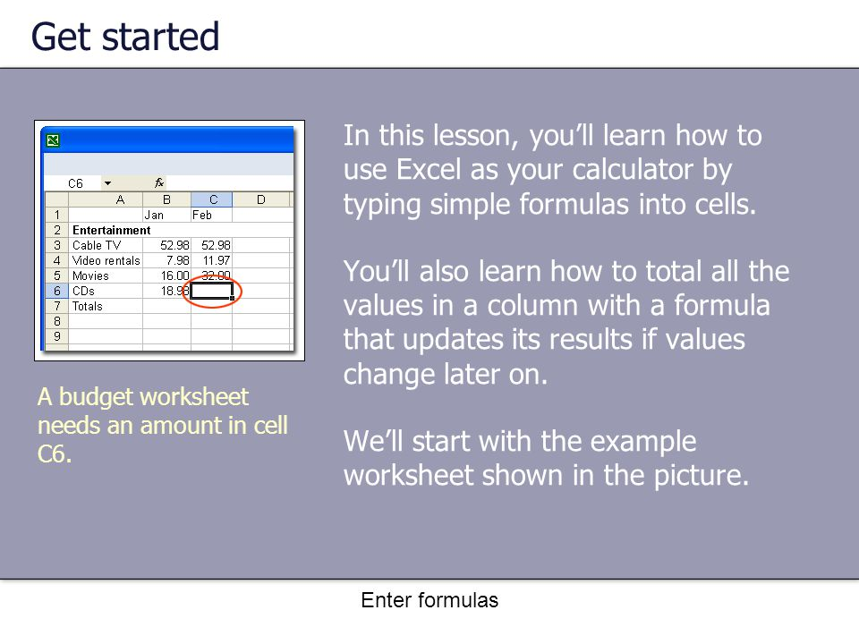 Enter formulas Get started In this lesson, you'll learn how to use Excel as your calculator by typing simple formulas into cells.