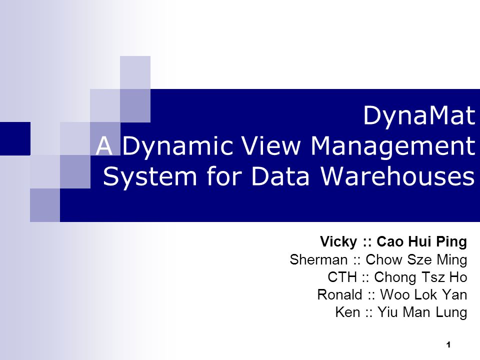 1 DynaMat A Dynamic View Management System for Data Warehouses Vicky :: Cao Hui Ping Sherman :: Chow Sze Ming CTH :: Chong Tsz Ho Ronald :: Woo Lok Yan Ken :: Yiu Man Lung