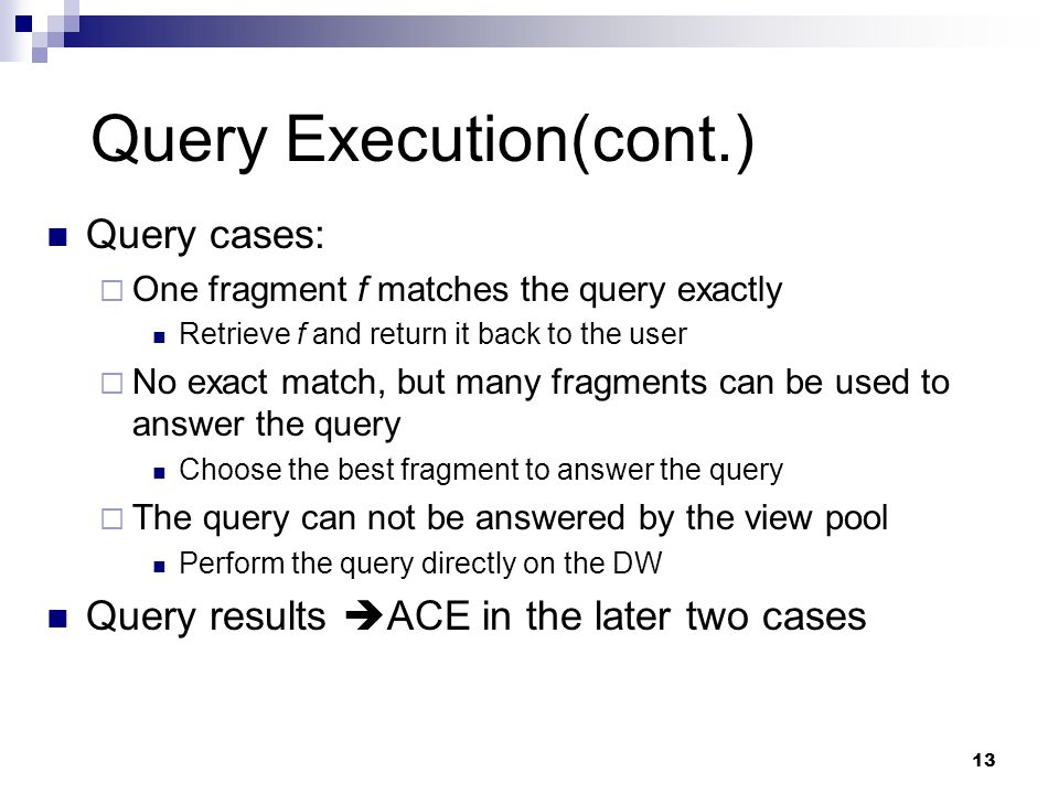 13 Query Execution(cont.) Query cases:  One fragment f matches the query exactly Retrieve f and return it back to the user  No exact match, but many fragments can be used to answer the query Choose the best fragment to answer the query  The query can not be answered by the view pool Perform the query directly on the DW Query results  ACE in the later two cases