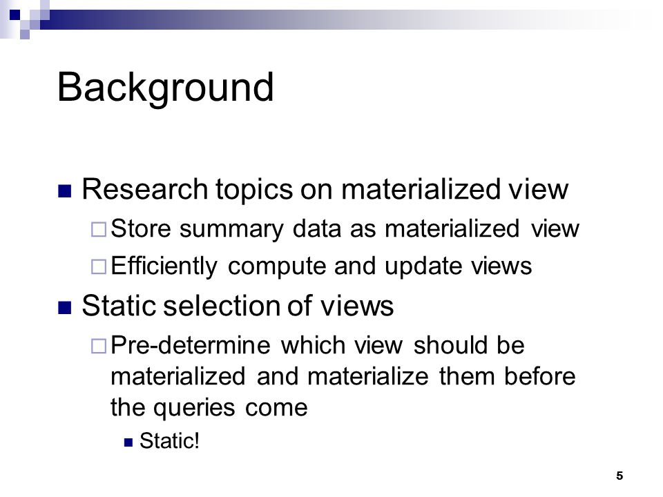 5 Background Research topics on materialized view  Store summary data as materialized view  Efficiently compute and update views Static selection of views  Pre-determine which view should be materialized and materialize them before the queries come Static!