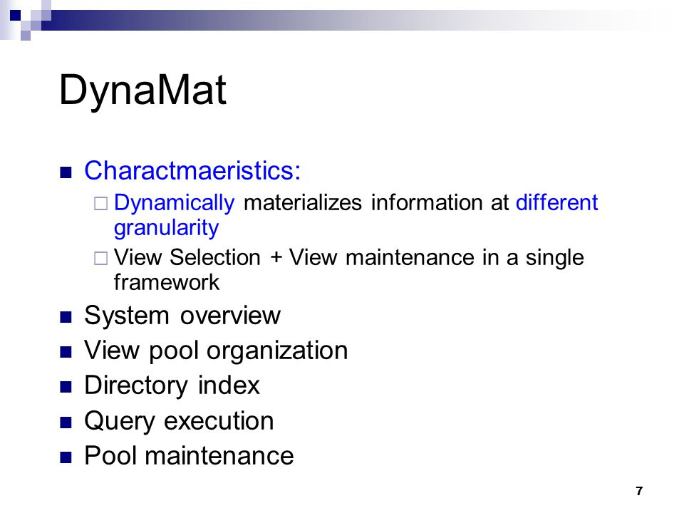 7 DynaMat Charactmaeristics:  Dynamically materializes information at different granularity  View Selection + View maintenance in a single framework System overview View pool organization Directory index Query execution Pool maintenance