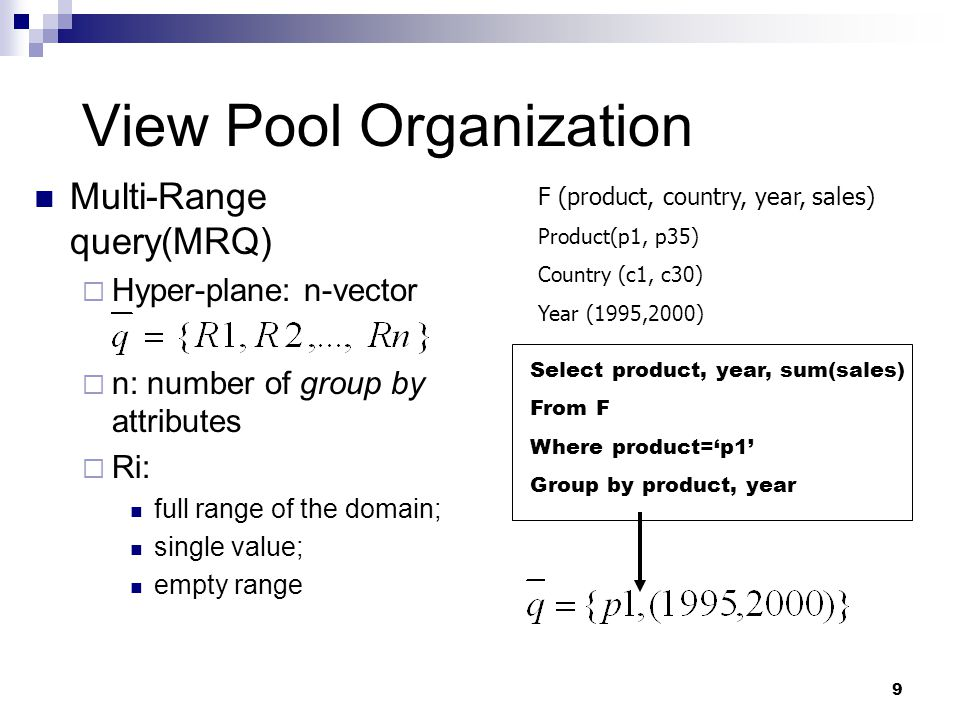 9 View Pool Organization Multi-Range query(MRQ)  Hyper-plane: n-vector  n: number of group by attributes  Ri: full range of the domain; single value; empty range Select product, year, sum(sales) From F Where product='p1' Group by product, year F (product, country, year, sales) Product(p1, p35) Country (c1, c30) Year (1995,2000)