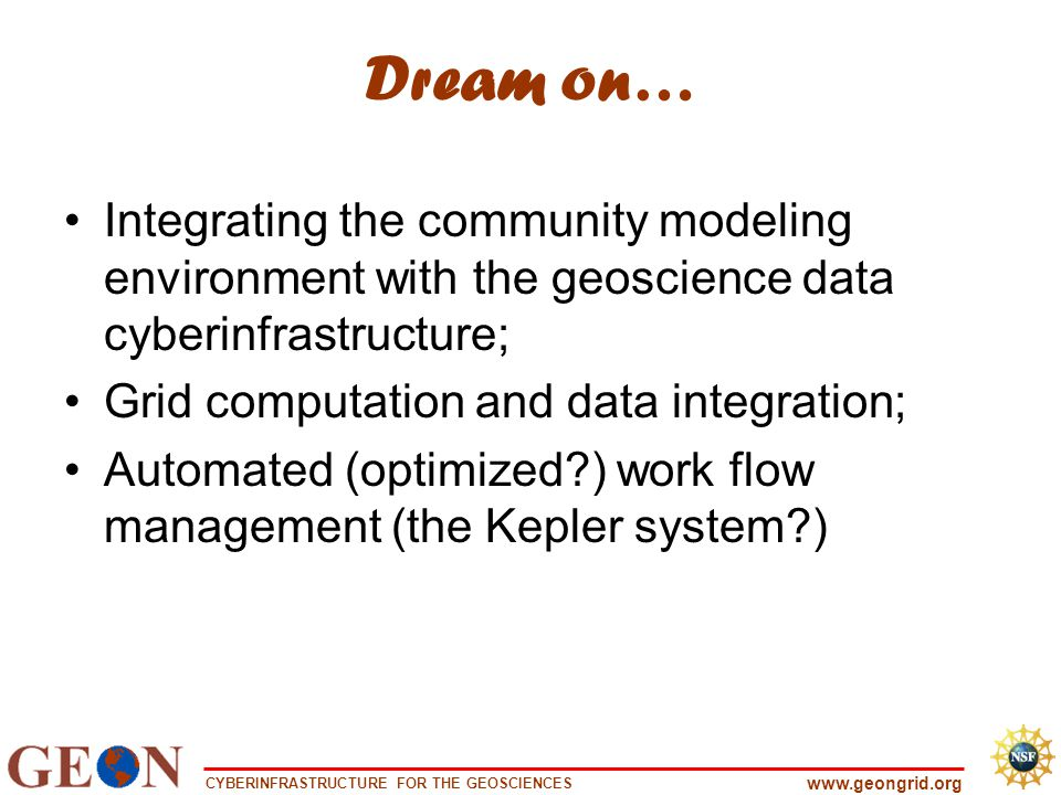 CYBERINFRASTRUCTURE FOR THE GEOSCIENCES www.geongrid.org Dream on… Integrating the community modeling environment with the geoscience data cyberinfrastructure; Grid computation and data integration; Automated (optimized?) work flow management (the Kepler system?)