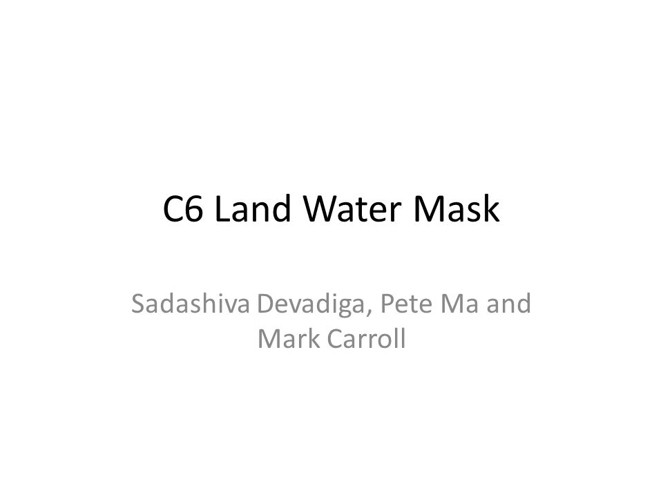 C6 Land Water Mask Sadashiva Devadiga, Pete Ma and Mark Carroll