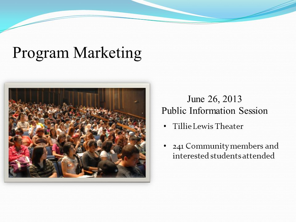 June 26, 2013 Public Information Session Tillie Lewis Theater 241 Community members and interested students attended Program Marketing
