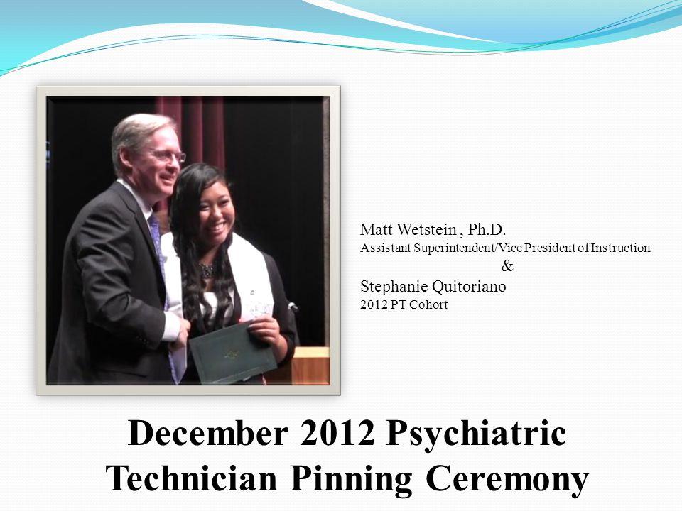 December 2012 Psychiatric Technician Pinning Ceremony Matt Wetstein, Ph.D. Assistant Superintendent/Vice President of Instruction & Stephanie Quitoria