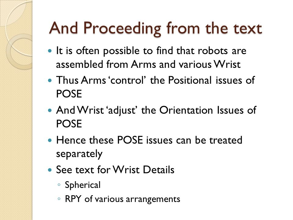 And Proceeding from the text It is often possible to find that robots are assembled from Arms and various Wrist Thus Arms 'control' the Positional issues of POSE And Wrist 'adjust' the Orientation Issues of POSE Hence these POSE issues can be treated separately See text for Wrist Details ◦ Spherical ◦ RPY of various arrangements