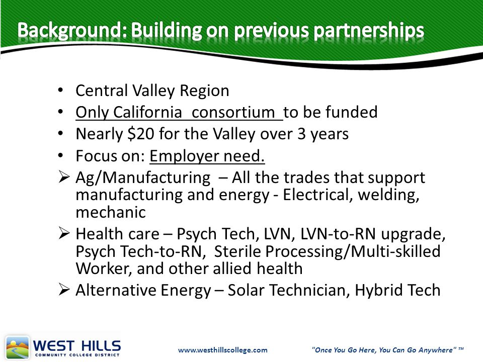 Central Valley Region Only California consortium to be funded Nearly $20 for the Valley over 3 years Focus on: Employer need.  Ag/Manufacturing – All