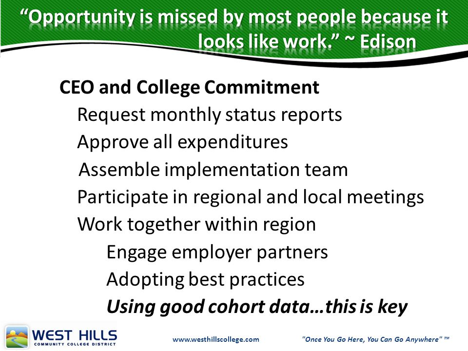 www.westhillscollege.com www.westhillscollege.com Once You Go Here, You Can Go Anywhere ™ CEO and College Commitment Request monthly status reports Approve all expenditures Assemble implementation team Participate in regional and local meetings Work together within region Engage employer partners Adopting best practices Using good cohort data…this is key