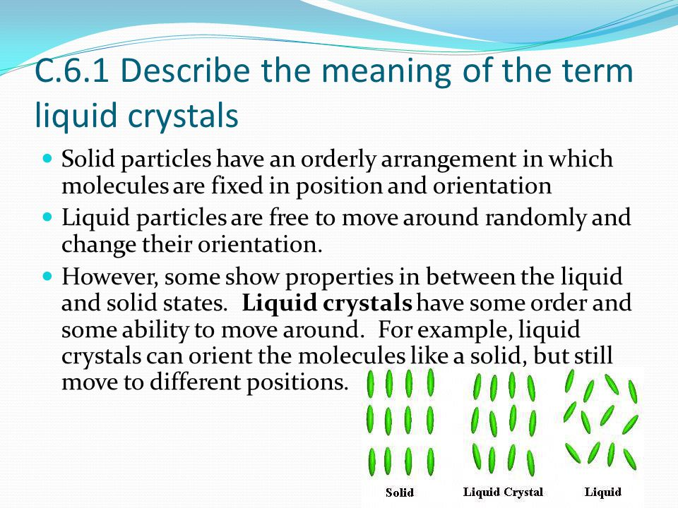 C.6.1 Describe the meaning of the term liquid crystals Solid particles have an orderly arrangement in which molecules are fixed in position and orient