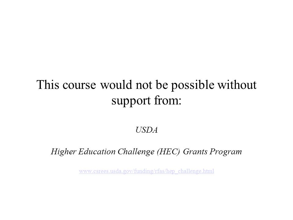 This course would not be possible without support from: USDA Higher Education Challenge (HEC) Grants Program www.csrees.usda.gov/funding/rfas/hep_chal