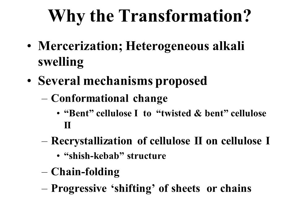 "Why the Transformation? Mercerization; Heterogeneous alkali swelling Several mechanisms proposed –Conformational change ""Bent"" cellulose I to ""twisted"