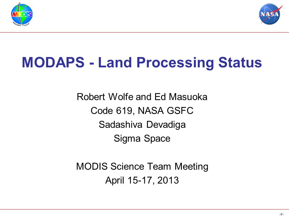 1 MODAPS - Land Processing Status Robert Wolfe and Ed Masuoka Code 619, NASA GSFC Sadashiva Devadiga Sigma Space MODIS Science Team Meeting April 15-17, 2013
