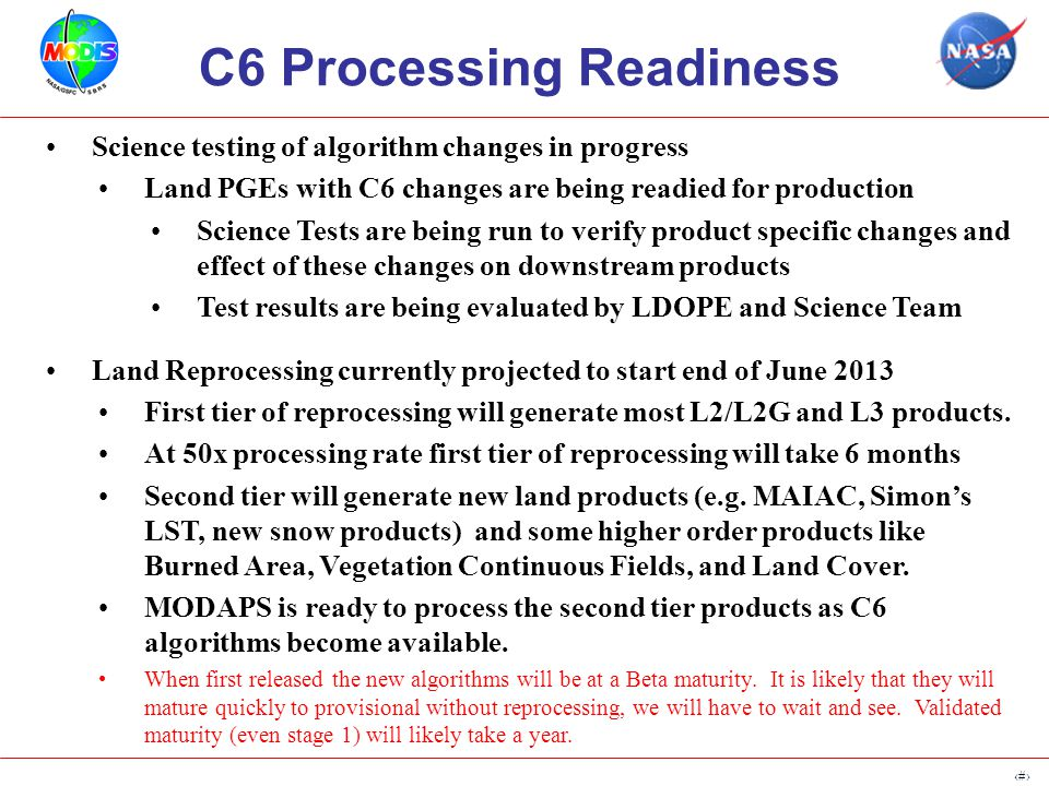 4 C6 Processing Readiness Science testing of algorithm changes in progress Land PGEs with C6 changes are being readied for production Science Tests are being run to verify product specific changes and effect of these changes on downstream products Test results are being evaluated by LDOPE and Science Team Land Reprocessing currently projected to start end of June 2013 First tier of reprocessing will generate most L2/L2G and L3 products.