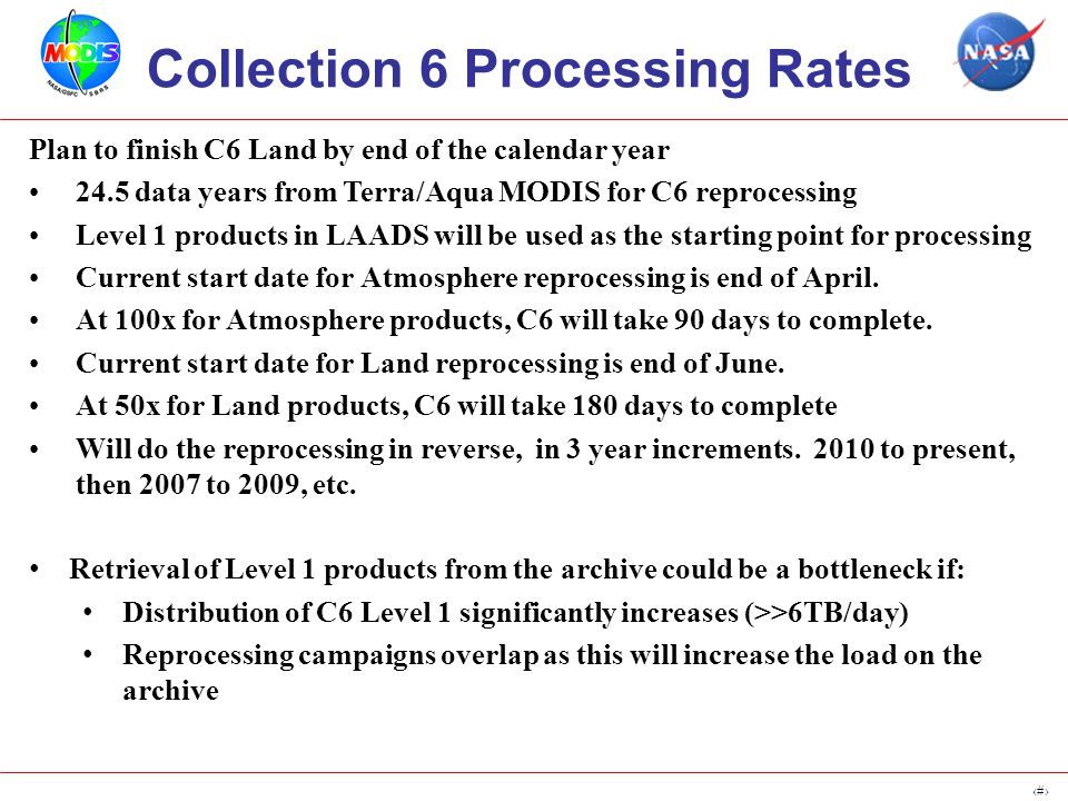6 Collection 6 Processing Rates Plan to finish C6 Land by end of the calendar year 24.5 data years from Terra/Aqua MODIS for C6 reprocessing Level 1 products in LAADS will be used as the starting point for processing Current start date for Atmosphere reprocessing is end of April.