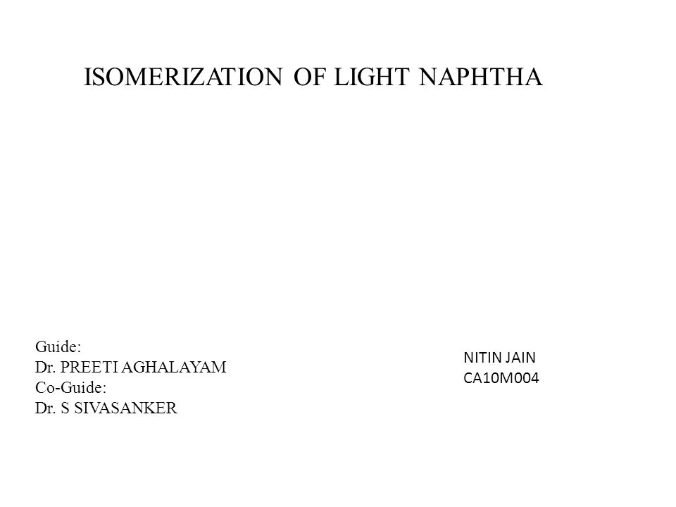 ISOMERIZATION OF LIGHT NAPHTHA Guide: Dr. PREETI AGHALAYAM Co-Guide: Dr. S SIVASANKER NITIN JAIN CA10M004