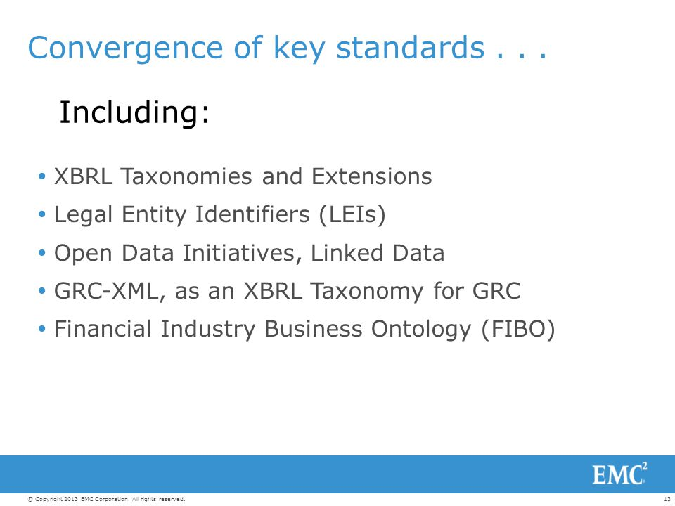 13© Copyright 2013 EMC Corporation. All rights reserved. Convergence of key standards... Including:  XBRL Taxonomies and Extensions  Legal Entity Id