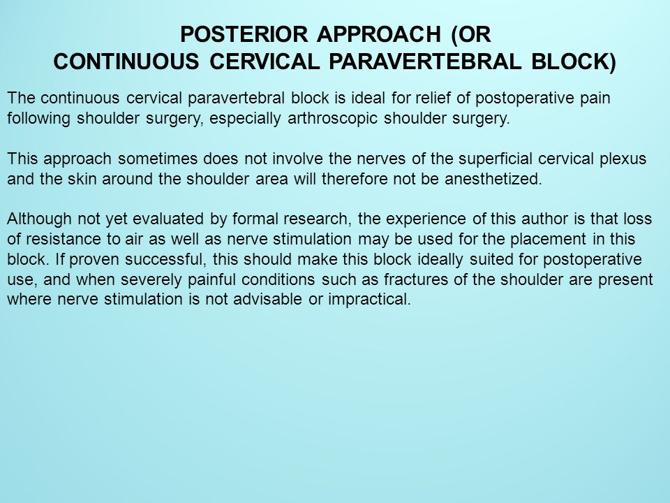 POSTERIOR APPROACH (OR CONTINUOUS CERVICAL PARAVERTEBRAL BLOCK) The continuous cervical paravertebral block is ideal for relief of postoperative pain