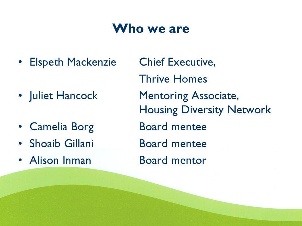 Who we are Elspeth Mackenzie Chief Executive, Thrive Homes Juliet HancockMentoring Associate, Housing Diversity Network Camelia BorgBoard mentee Shoai