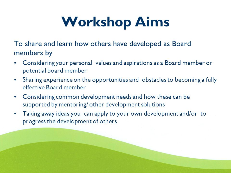 Workshop Aims To share and learn how others have developed as Board members by Considering your personal values and aspirations as a Board member or potential board member Sharing experience on the opportunities and obstacles to becoming a fully effective Board member Considering common development needs and how these can be supported by mentoring/ other development solutions Taking away ideas you can apply to your own development and/or to progress the development of others