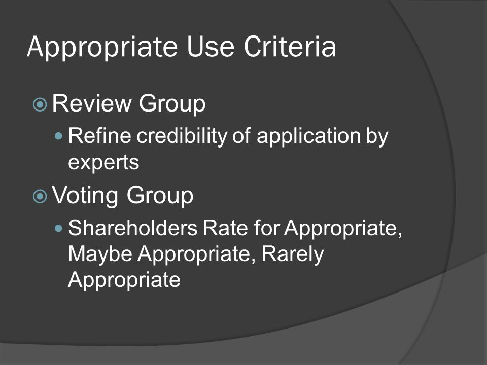 Appropriate Use Criteria  Review Group Refine credibility of application by experts  Voting Group Shareholders Rate for Appropriate, Maybe Appropriate, Rarely Appropriate