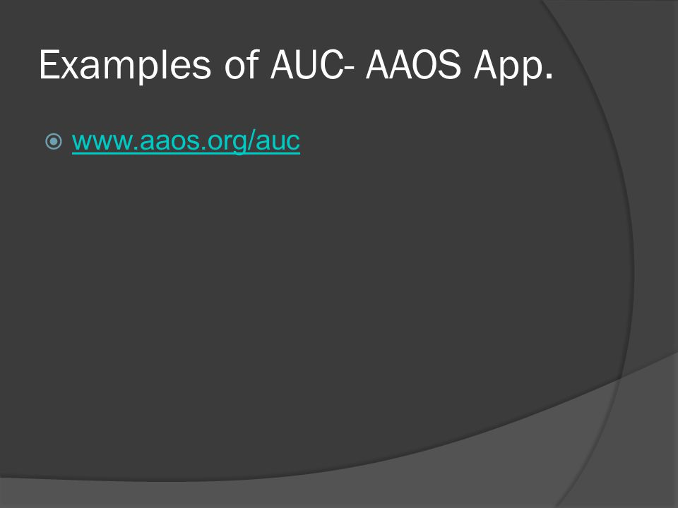 Examples of AUC- AAOS App.  www.aaos.org/auc www.aaos.org/auc