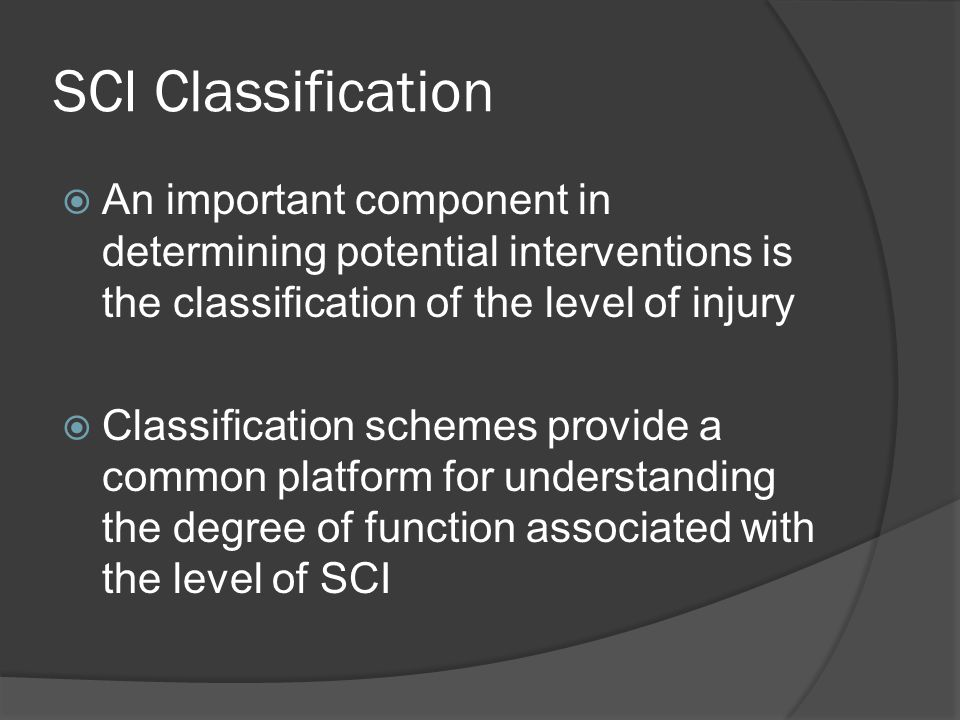 SCI Classification  An important component in determining potential interventions is the classification of the level of injury  Classification schemes provide a common platform for understanding the degree of function associated with the level of SCI