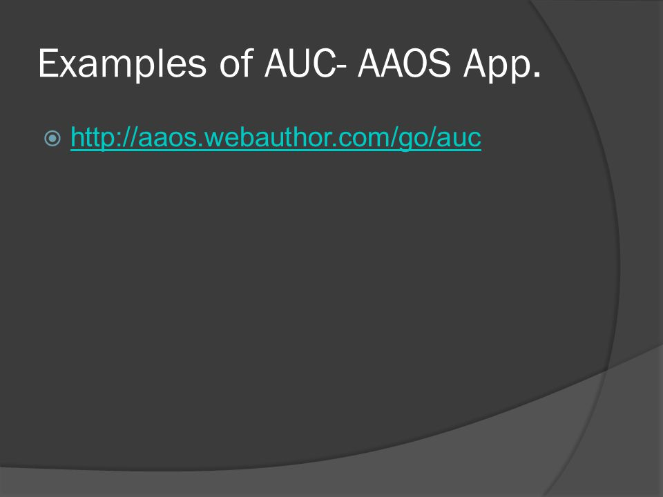 Examples of AUC- AAOS App.  http://aaos.webauthor.com/go/auc http://aaos.webauthor.com/go/auc