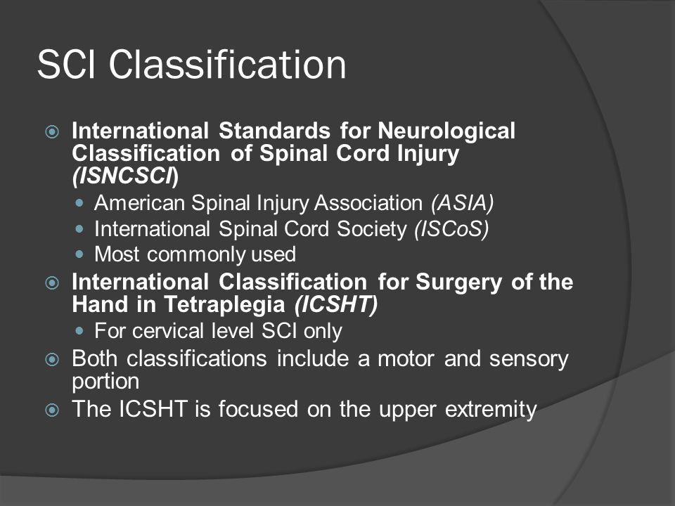 SCI Classification  International Standards for Neurological Classification of Spinal Cord Injury (ISNCSCI) American Spinal Injury Association (ASIA) International Spinal Cord Society (ISCoS) Most commonly used  International Classification for Surgery of the Hand in Tetraplegia (ICSHT) For cervical level SCI only  Both classifications include a motor and sensory portion  The ICSHT is focused on the upper extremity