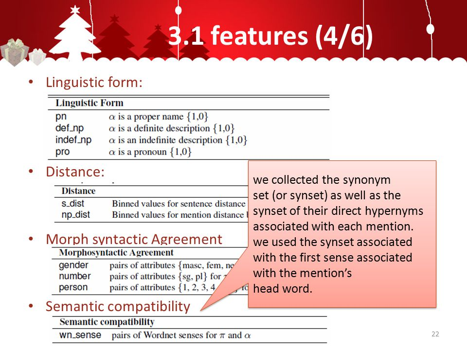 3.1 features (4/6) Linguistic form: Distance: Morph syntactic Agreement Semantic compatibility 22 we collected the synonym set (or synset) as well as the synset of their direct hypernyms associated with each mention.