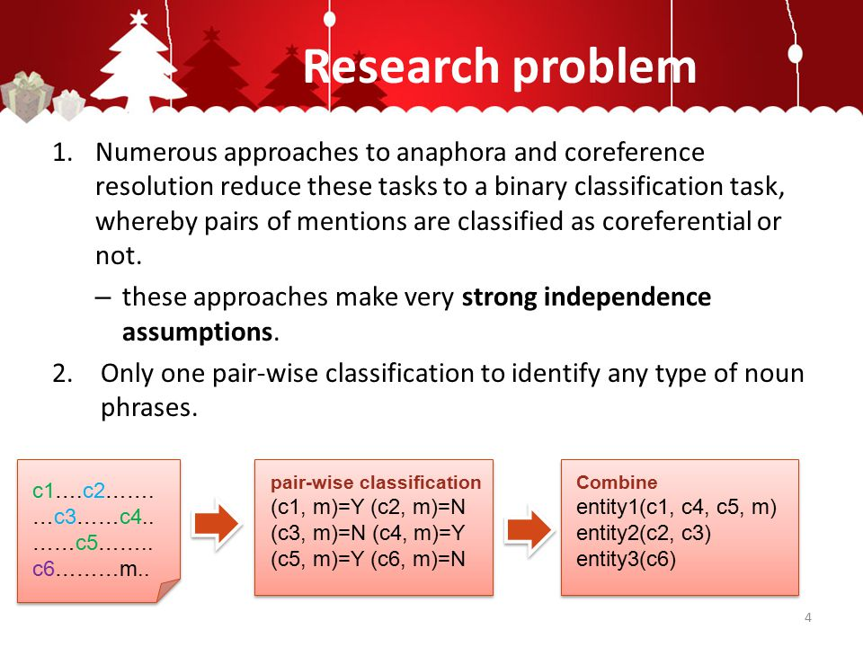 Research problem 1.Numerous approaches to anaphora and coreference resolution reduce these tasks to a binary classification task, whereby pairs of mentions are classified as coreferential or not.