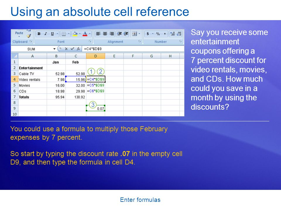 Enter formulas Using an absolute cell reference Say you receive some entertainment coupons offering a 7 percent discount for video rentals, movies, and CDs.