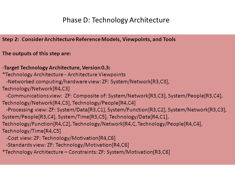 Phase D: Technology Architecture Step 2: Consider Architecture Reference Models, Viewpoints, and Tools The outputs of this step are: -Target Technology Architecture, Version 0.3: *Technology Architecture - Architecture Viewpoints -Networked computing/hardware view: ZF: System/Network[R3,C3], Technology/Network[R4,C3] -Communications view: ZF: Composite of: System/Network[R3,C3], System/People[R3,C4], Technology/Network[R4,C3], Technology/People[R4,C4] -Processing view: ZF: System/Data[R3,C1], System/Function[R3,C2], System/Network[R3,C3], System/People[R3,C4], System/Time[R3,C5], Technology/Data[R4,C1], Technology/Function[R4,C2], Technology/Network[R4,C, Technology/People[R4,C4], Technology/Time[R4,C5] -Cost view: ZF: Technology/Motivation[R4,C6] -Standards view: ZF: Technology/Motivation[R4,C6] *Technology Architecture – Constraints: ZF: System/Motivation[R3,C6]