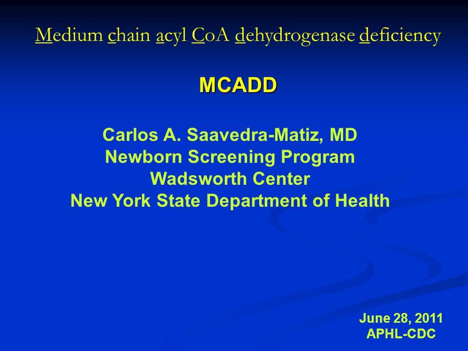 Medium chain acyl CoA dehydrogenase deficiencyMCADD June 28, 2011 APHL-CDC Carlos A.
